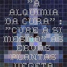 """""""A ALQUIMIA DA CURA"""" : """"CURE A SI MESMO"""" - As Ervas - Plantas - Vegetais - Frutas - Curam - HISTÓRIA - I"""
