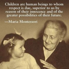 Montessori- Respect is due to children and adults. We need to treat each other with kindness and understanding.
