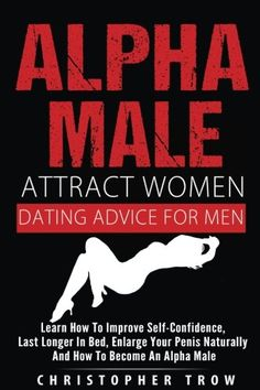 Alpha Male: Attract Women: Dating Advice For Men: How To Make Women Chase You An: Learn how to improve self-confidence, last longer in bed,…