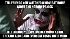 Tell friends you watched a movie at home alone and nobody panics Tell friends you watched a movie at the theatre alone and everyone loses their mind