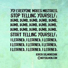 Stop telling yourself: dumb, dumb, dumb. Start telling yourself: I learned, I learned, I learned. @notsalmon (click poster for tools and support to heal and move forward!)