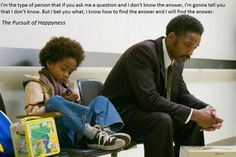 I'm the type of person that if you ask me a question and i don't konw the answer, i'm gonna tell you that i don't konw. But i bet you what, i know how to find the answer and i will find the answer. -- The Pursuit of Happyness