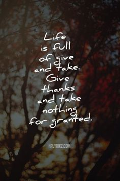 Life is full of give and take. give thanks and take nothing for granted best inspirational quotes - Collection Of Inspiring Quotes, Sayings, Images The Words, Cool Words, Positive Quotes, Motivational Quotes, Inspirational Quotes, Great Quotes, Quotes To Live By, For Granted Quotes, Give And Take Quotes