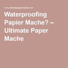 Waterproofing Papier Mache? – Ultimate Paper Mache                                                                                                                                                     More