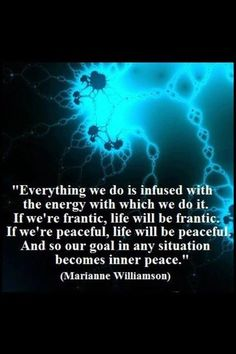 "☀ ""Everything we do is infused with the energy with which we do it.  If we're frantic, life will be frantic.  If we're peaceful, life will be peaceful.  And so our goal in any situation becomes Inner Peace."" ~Marianne Williamson ☮"