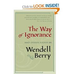 """""""The Way of Ignorance"""" by Wendell Berry. Essays on modern life with suggestions of crooked priorities."""