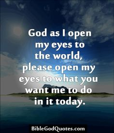 ✞ ✟ BibleGodQuotes.com ✟ ✞ God as I open my eyes to the world, please open my eyes to what you want me to do in it today.