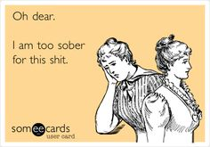Funny Confession Ecard: Oh dear. I am too sober for this shit.