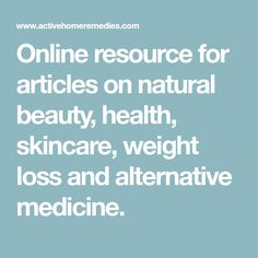 Online resource for articles on natural beauty, health, skincare, weight loss and alternative medicine.