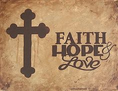 """Faith, Hope, LOVE. - 1st Corinthians 13:13, """"And now abideth faith, hope, charity, these three; but the greatest of these is charity."""""""