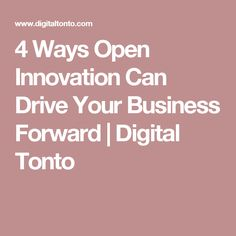 4 Ways Open Innovation Can Drive Your Business Forward | Digital Tonto
