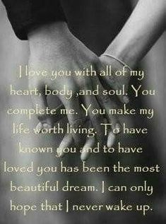 I love you with all of my heart, body and soul. You complete me. You make my life worth living. To have known you and to have loved you has been the most beautiful dream. I can only hope that I never (You Are My Favorite Love) Soulmate Love Quotes, True Love Quotes, Love Quotes For Her, Romantic Love Quotes, Love Poems, Quotes For Him, Be Yourself Quotes, Me Quotes, You Are My Life