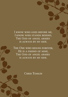 LOVE, LOVE, LOVE X1,000! The God of angel armies is always by my side! #whomshallifear #ChrisTomlin