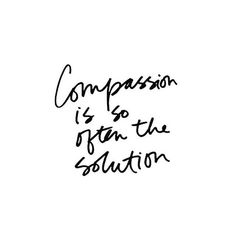 Compassion is so often the solution.