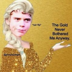The gold never bothered me anyway OMG!!! I CANT STOP LAUGHING!! HAHAHAHA