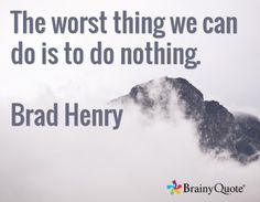 The worst thing we can do is to do nothing.  Brad Henry