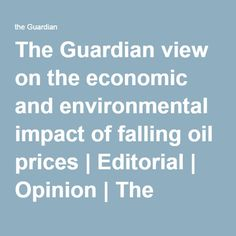 The Guardian view on the economic and environmental impact of falling oil prices | Editorial | Opinion | The Guardian