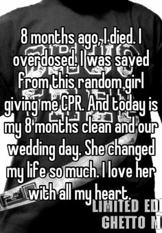 8 months ago, I died. I overdosed. I was saved from this random girl giving me CPR. And today is my 8 months clean and our wedding day. She changed my life so much. I love her with all my heart. Cute Love Stories, Sweet Stories, Funny Stories, Happy Stories, Cute Relationship Goals, Cute Relationships, Cute Quotes, Funny Quotes, Whisper Quotes