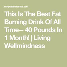 This Is The Best Fat Burning Drink Of All Time-- 40 Pounds In 1 Month! | Living Wellmindness