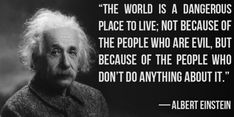 The world is a dangerous place to live; not because of the people who are evil, but because of the people who don't do anything about it