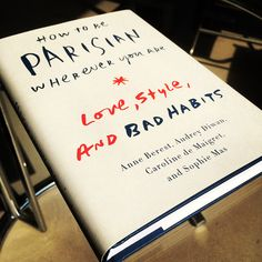 How to Be Parisian Wherever You Are: Love, Style, and Bad Habits by Caroline De Maigret, Anne Berest, Audrey Diwan, and Sophie Mas.