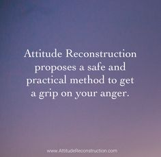 Did you know...Attitude Reconstruction proposes a safe and practical method to get a grip on your anger.  http://attitudereconstruction.com/2015/12/getting-a-grip-on-your-anger/