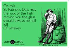 On this St. Patrick's Day, may the luck of the Irish remind you the glass should always be half full. Of whiskey.