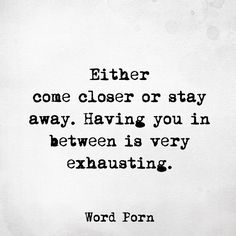 Either come closer or stay away. Having you in between is very exhausting.