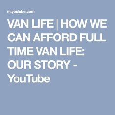 VAN LIFE | HOW WE CAN AFFORD FULL TIME VAN LIFE: OUR STORY - YouTube