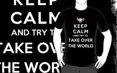 Keep Calm And Try To Take Over The World by bboyhyper