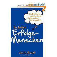 So denken Erfolgsmenschen: Die Beziehung zwischen Ihrem Kopf und Ihrer Lebensqualität: Amazon.de: John C. Maxwell: Bücher