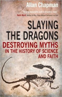 Slaying the Dragons: Destroying Myths In The History Of Science And Faith: Amazon.co.uk: Allan Chapman: 9780745955834: Books