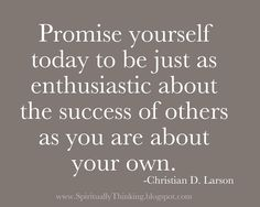 Promise yourself today to be just as enthusiastic about the success of others as you are about your own.   -Christian D. Larson