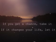 I'm beginning to accept the fact that this will change everything. Everything will change. But I took a chance and now it gets to change my life. If you get a chance. If it changes your life. Quotable Quotes, Motivational Quotes, Inspirational Quotes, Motivational Speakers, Uplifting Quotes, Meaningful Quotes, Positive Quotes, Change Quotes, Quotes To Live By