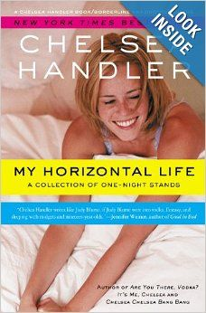 My Horizontal Life: A Collection of One Night Stands (A Chelsea Handler Book/Borderline Amazing Publishing): Chelsea Handler: 9781455577514:...