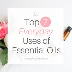 Top 7 Everyday Uses of Essential Oils