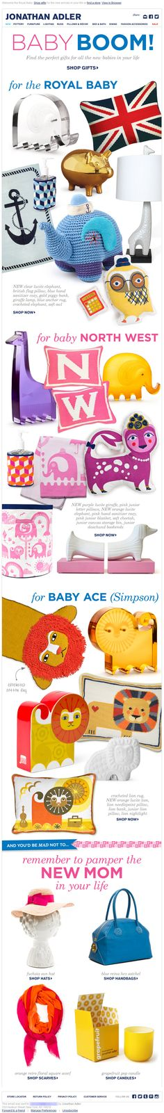 Jonathan Adler >> sent 7/22/13 >> We're Royally Excited >> Sent when Catherine, Duchess of Cambridge, went into labor, this well-planned and highly topical email plays off a trio of celebrity births: the royal birth and that of Jessica Simpson's son, Ace, and Kanye West and Kim Kardashian's daughter, North. Timely, shows depth of products and very fun. —Ivy Wright, Global Public Relations Specialist, ExactTarget