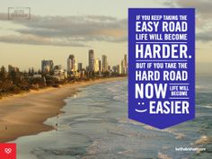 If you keep taking the easy road life will become harder. But if you take the hard road NOW life will become easier