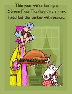 """This year we're having a stress-free Thanksgiving dinner.  I stuffed the turkey with Prozac.""    Maxine"