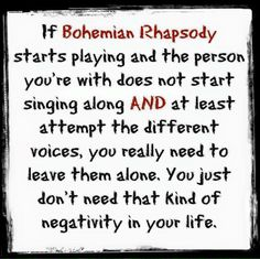 If Bohemian Rhapsody starts playing and the person you're with does not start singing along, AND at least attempt the different voices, you really need to leave them alone.  You just don't need that kind of negativity in your life.