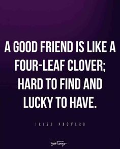 """A good friend is like a four-leaf clover; hard to find and lucky to have."" -Irish Proverb"