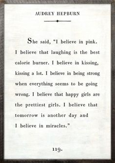 """""""she said, 'i believe in pink. i believe that laughing is the best calorie burner. i believe in kissing, kissing a lot. i believe in being strong when everything seems to be going wrong. i believe that happy girls are the prettiest girls. i believe that tomorrow is another day and i believe in miracles.'"""" - audrey hepburn #quotes"""