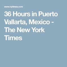 36 Hours in Puerto Vallarta, Mexico - The New York Times