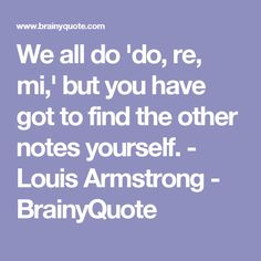 We all do 'do, re, mi,' but you have got to find the other notes yourself. - Louis Armstrong - BrainyQuote