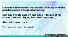 I always believed that my friends never noticed the pain becuase I was good at acting,     One day I