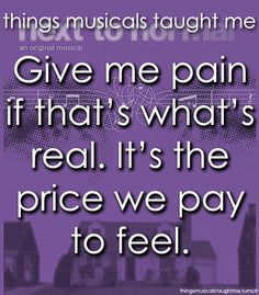 A quote from Next to Normal. I think one of the main reasons I like this is because of how it sounds, but the words are intense enough on their own.