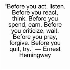 Before you act, listen. Before you react, think.    Quote by Ernest Hemingway