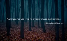 Not until we are lost do we begin to find ourselves. Henry David Thoreau