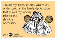 You're my sister, so only you truely understand all the family dysfunction that makes my weekly trips to the shrink a neccessity.