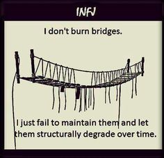 I don't burn bridges. I just fail to maintain them and let them structurally degrade over time.